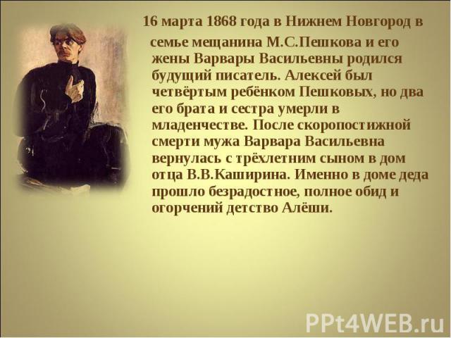 16 марта 1868 года в Нижнем Новгород в семье мещанина М.С.Пешкова и его жены Варвары Васильевны родился будущий писатель. Алексей был четвёртым ребёнком Пешковых, но два его брата и сестра умерли в младенчестве. После скоропостижной смерти мужа Варв…
