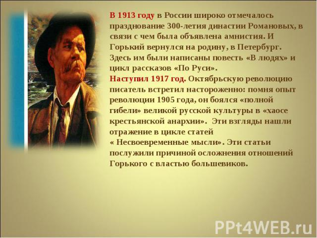 В 1913 году в России широко отмечалось празднование 300-летия династии Романовых, в связи с чем была объявлена амнистия. И Горький вернулся на родину, в Петербург. Здесь им были написаны повесть «В людях» и цикл рассказов «По Руси».Наступил 1917 год…