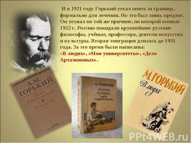 И в 1921 году Горький уехал опять за границу, формально для лечения. Но это был лишь предлог. Он уезжал по той же причине, по которой осенью 1922 г. Россию покидали крупнейшие русские философы, учёные, профессора, деятели искусства и культуры. Втора…