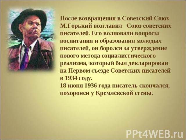 После возвращения в Советский Союз М.Горький возглавил Союз советских писателей. Его волновали вопросы воспитания и образования молодых писателей, он боролся за утверждение нового метода социалистического реализма, который был декларирован на Первом…