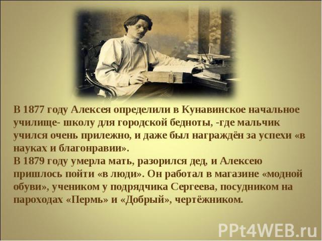 В 1877 году Алексея определили в Кунавинское начальное училище- школу для городской бедноты, -где мальчик учился очень прилежно, и даже был награждён за успехи «в науках и благонравии».В 1879 году умерла мать, разорился дед, и Алексею пришлось пойти…