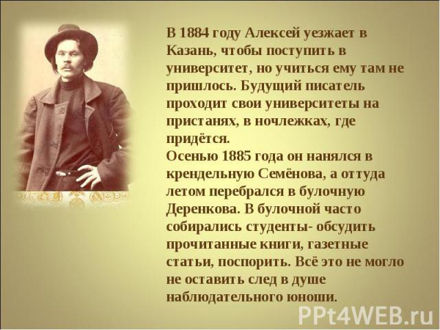 В 1884 году Алексей уезжает в Казань, чтобы поступить в университет, но учиться ему там не пришлось. Будущий писатель проходит свои университеты на пристанях, в ночлежках, где придётся.Осенью 1885 года он нанялся в крендельную Семёнова, а оттуда лет…