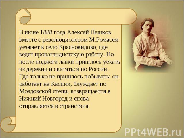 В июне 1888 года Алексей Пешков вместе с революционером М.Ромасем уезжает в село Красновидово, где ведет пропагандистскую работу. Но после поджога лавки пришлось уехать из деревни и скитаться по России. Где только не пришлось побывать: он работает н…