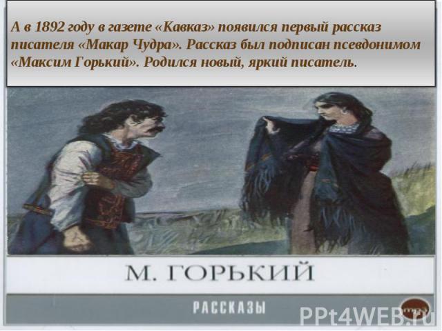 А в 1892 году в газете «Кавказ» появился первый рассказ писателя «Макар Чудра». Рассказ был подписан псевдонимом «Максим Горький». Родился новый, яркий писатель.