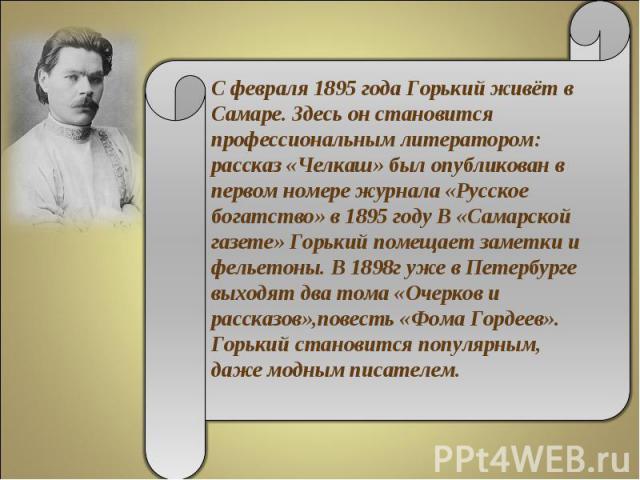 С февраля 1895 года Горький живёт в Самаре. Здесь он становится профессиональным литератором: рассказ «Челкаш» был опубликован в первом номере журнала «Русское богатство» в 1895 году В «Самарской газете» Горький помещает заметки и фельетоны. В 1898г…