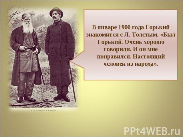 В январе 1900 года Горький знакомится с Л. Толстым. «Был Горький. Очень хорошо говорили. И он мне понравился. Настоящий человек из народа».