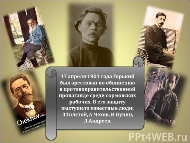 17 апреля 1901 года Горький был арестован по обвинению в протовоправительственной пропаганде среди сормовских рабочих. В его защиту выступили известные люди: Л.Толстой, А.Чехов, И Бунин, Л.Андреев.