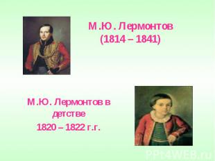 М.Ю. Лермонтов(1814 – 1841) М.Ю. Лермонтов в детстве1820 – 1822 г.г.
