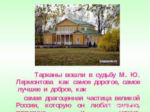 Тарханы вошли в судьбу М. Ю. Лермонтова как самое дорогое, самое лучшее и доброе