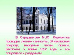 В Середникове М.Ю. Лермонтов проводил летние каникулы. Живописная природа, народ