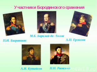 Участники Бородинского сраженияМ.Б. Барклай-де- ТоллиП.И. БагратионА.П. ЕрмоловА