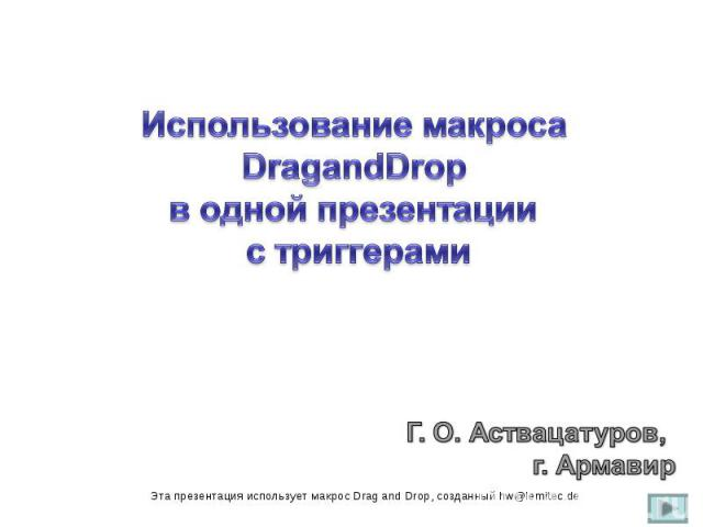 Использование макроса DragandDrop в одной презентации с триггерами Г. О. Аствацатуров, г. Армавир Эта презентация использует макрос Drag and Drop, созданный hw@lemitec.de