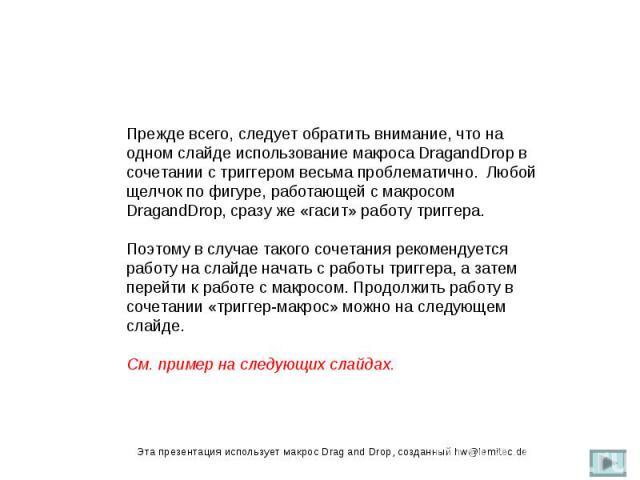 Прежде всего, следует обратить внимание, что на одном слайде использование макроса DragandDrop в сочетании с триггером весьма проблематично. Любой щелчок по фигуре, работающей с макросом DragandDrop, сразу же «гасит» работу триггера. Поэтому в случа…