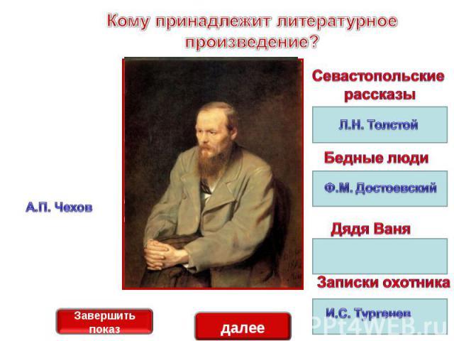 Кому принадлежит литературное произведение?А.П. ЧеховСевастопольские рассказыБедные людиДядя ВаняЗаписки охотника