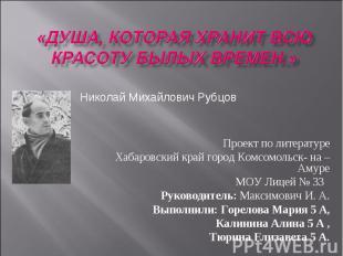 «Душа, которая хранит всю красоту былых времен.» Николай Михайлович Рубцов Проек