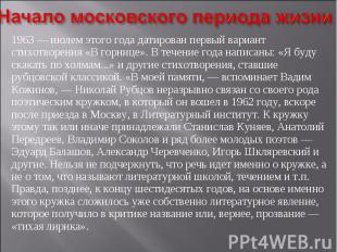 Начало московского периода жизни1963 — июлем этого года датирован первый вариант