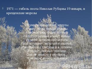 1971 — гибель поэта Николая Рубцова 19 января, в крещенские морозы«Я умру в крещ