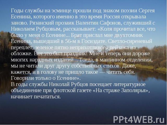 Годы службы на эсминце прошли под знаком поэзии Сергея Есенина, которого именно в это время Россия открывала заново. Рязанский прозаик Валентин Сафонов, служивший с Николаем Рубцовым, рассказывает: «Коля прочитал все, что было у меня о Есенине... Бр…
