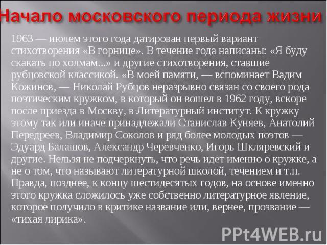 Начало московского периода жизни1963 — июлем этого года датирован первый вариант стихотворения «В горнице». В течение года написаны: «Я буду скакать по холмам...» и другие стихотворения, ставшие рубцовской классикой. «В моей памяти, — вспоминает Вад…
