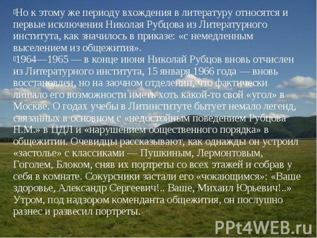 Но к этому же периоду вхождения в литературу относятся и первые исключения Николая Рубцова из Литературного института, как значилось в приказе: «с немедленным выселением из общежития».1964—1965 — в конце июня Николай Рубцов вновь отчислен из Литерат…