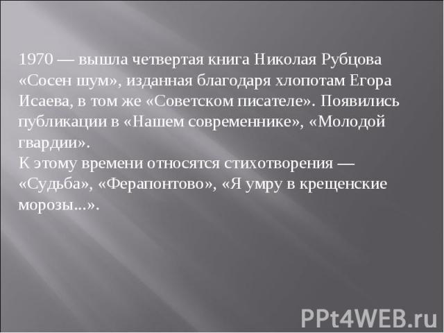 1970 — вышла четвертая книга Николая Рубцова «Сосен шум», изданная благодаря хлопотам Егора Исаева, в том же «Советском писателе». Появились публикации в «Нашем современнике», «Молодой гвардии».К этому времени относятся стихотворения — «Судьба», «Фе…