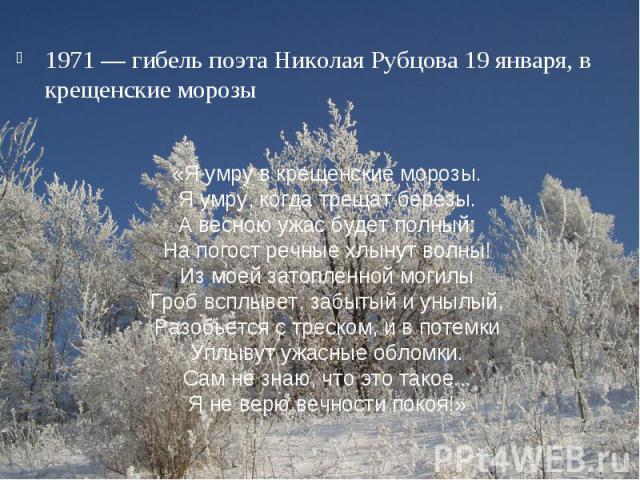 1971 — гибель поэта Николая Рубцова 19 января, в крещенские морозы«Я умру в крещенские морозы.Я умру, когда трещат березы.А весною ужас будет полный:На погост речные хлынут волны!Из моей затопленной могилыГроб всплывет, забытый и унылый,Разобьется с…