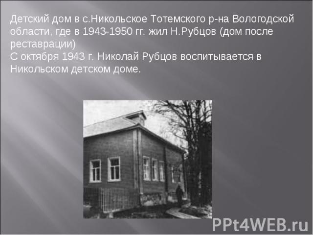 Детский дом в с.Никольское Тотемского р-на Вологодской области, где в 1943-1950 гг. жил Н.Рубцов (дом после реставрации) С октября 1943 г. Николай Рубцов воспитывается в Никольском детском доме.