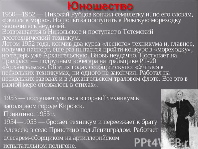 Юношество1950—1952 — Николай Рубцов кончил семилетку и, по его словам, «рвался к морю». Но попытка поступить в Рижскую мореходку закончилась неудачей.Возвращается в Никольское и поступает в Тотемский лесотехнический техникум.Летом 1952 года, кончив …