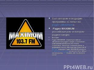 Был автором и ведущим программы «Стиль» на радио «Maximum». Радио MAXIMUM— росс