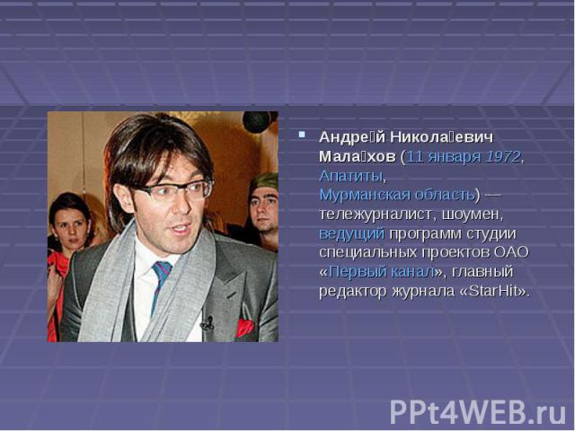 Андрей Николаевич Малахов (11 января 1972, Апатиты, Мурманская область)— тележурналист, шоумен, ведущий программ студии специальных проектов ОАО «Первый канал», главный редактор журнала «StarHit».