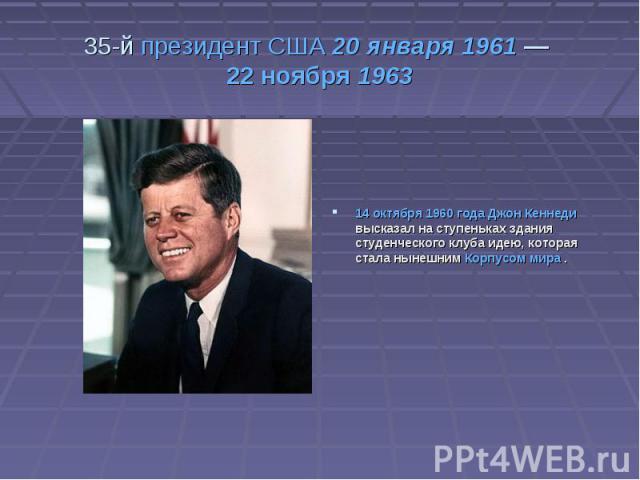 35-й президент США 20 января 1961—22 ноября 196314 октября 1960 года Джон Кеннеди высказал на ступеньках здания студенческого клуба идею, которая стала нынешним Корпусом мира .