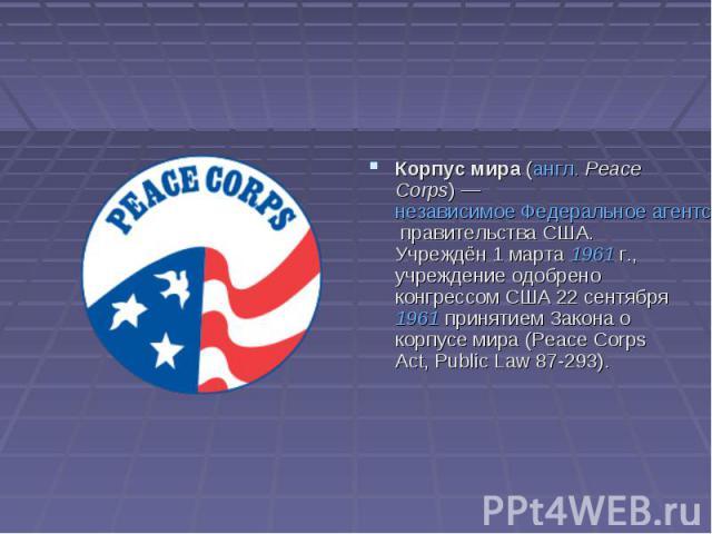 Корпус мира (англ.Peace Corps)— независимое Федеральное агентство правительства США. Учреждён 1 марта 1961г., учреждение одобрено конгрессом США 22 сентября 1961 принятием Закона о корпусе мира (Peace Corps Act, Public Law 87-293).