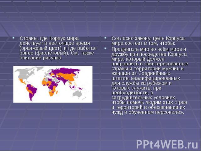 Страны, где Корпус мира действует в настоящее время (оранжевый цвет), и где работал ранее (фиолетовый). См. также описание рисунка Согласно закону, цель Корпуса мира состоит в том, чтобы:Продвигать мир во всём мире и дружбу при посредстве Корпуса ми…