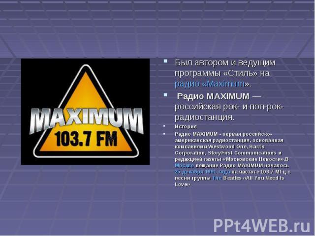Был автором и ведущим программы «Стиль» на радио «Maximum». Радио MAXIMUM— российская рок- и поп-рок-радиостанция. ИсторияРадио MAXIMUM - первая российско-американская радиостанция, основанная компаниями Westwood One, Harris Corporation, StoryFirst…
