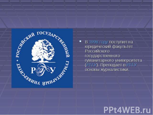 В 1998 году поступил на юридический факультет Российского государственного гуманитарного университета (РГГУ). Преподает в РГГУ основы журналистики.