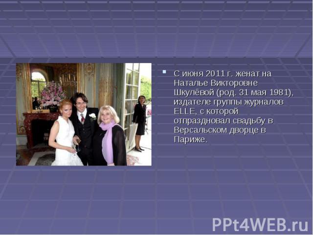 С июня 2011г. женат на Наталье Викторовне Шкулёвой (род. 31 мая 1981), издателе группы журналов ELLE, с которой отпраздновал свадьбу в Версальском дворце в Париже.