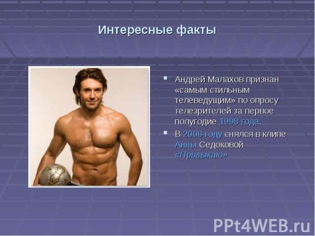 Интересные фактыАндрей Малахов признан «самым стильным телеведущим» по опросу телезрителей за первое полугодие 1998 года. В 2008 году снялся в клипе Анны Седоковой «Привыкаю»
