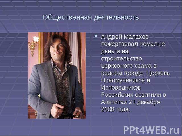 Общественная деятельностьАндрей Малахов пожертвовал немалые деньги на строительство церковного храма в родном городе. Церковь Новомучеников и Исповедников Российских освятили в Апатитах 21 декабря 2008 года.