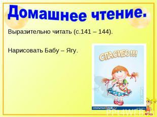 Домашнее чтение.Выразительно читать (с.141 – 144).Нарисовать Бабу – Ягу.