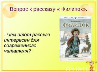 Вопрос к рассказу « Филипок».- Чем этот рассказ интересен для современного читат