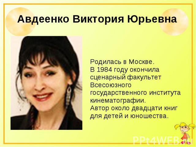 Авдеенко Виктория Юрьевна Родилась в Москве. В 1984 году окончила сценарный факультет Всесоюзного государственного института кинематографии. Автор около двадцати книг для детей и юношества.