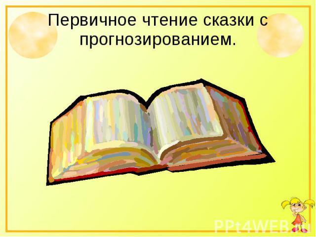 Первичное чтение сказки с прогнозированием.