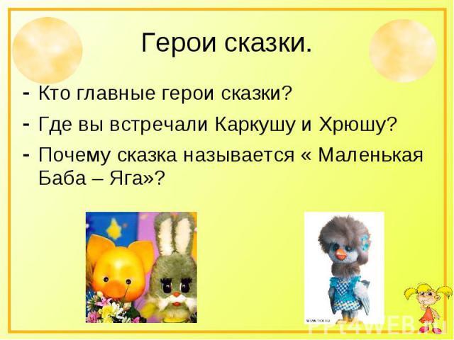 Герои сказки.Кто главные герои сказки?Где вы встречали Каркушу и Хрюшу?Почему сказка называется « Маленькая Баба – Яга»?