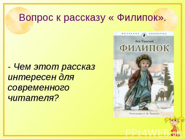 Вопрос к рассказу « Филипок».- Чем этот рассказ интересен для современного читателя?