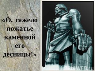 «О, тяжелопожатье каменной его десницы!»
