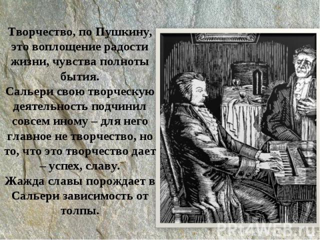 Творчество, по Пушкину, это воплощение радости жизни, чувства полноты бытия.Сальери свою творческую деятельность подчинил совсем иному – для него главное не творчество, но то, что это творчество дает – успех, славу.Жажда славы порождает в Сальери за…