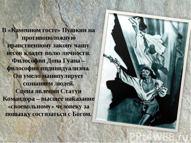 В «Каменном госте» Пушкин на противоположную нравственному закону чашу весов кладет волю личности.Философия Дона Гуана – философия индивидуализма.Он умело манипулирует сознанием людей.Сцена явления Статуи Командора – высшее наказание «своевольному» …