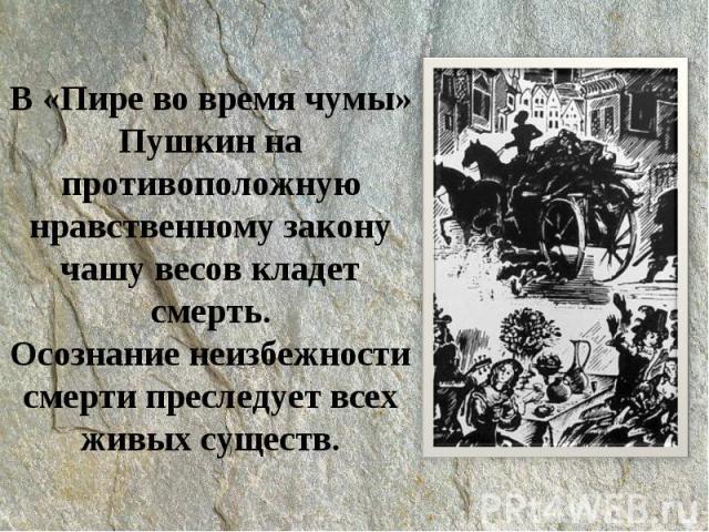 В «Пире во время чумы» Пушкин на противоположную нравственному закону чашу весов кладет смерть.Осознание неизбежности смерти преследует всех живых существ.