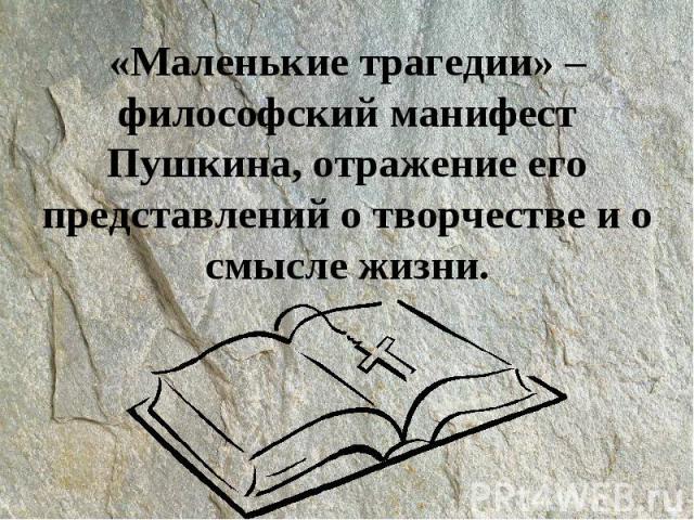 «Маленькие трагедии» – философский манифест Пушкина, отражение его представлений о творчестве и о смысле жизни.