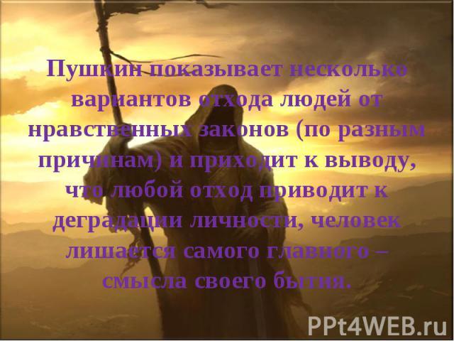 Пушкин показывает несколько вариантов отхода людей от нравственных законов (по разным причинам) и приходит к выводу, что любой отход приводит к деградации личности, человек лишается самого главного – смысла своего бытия.